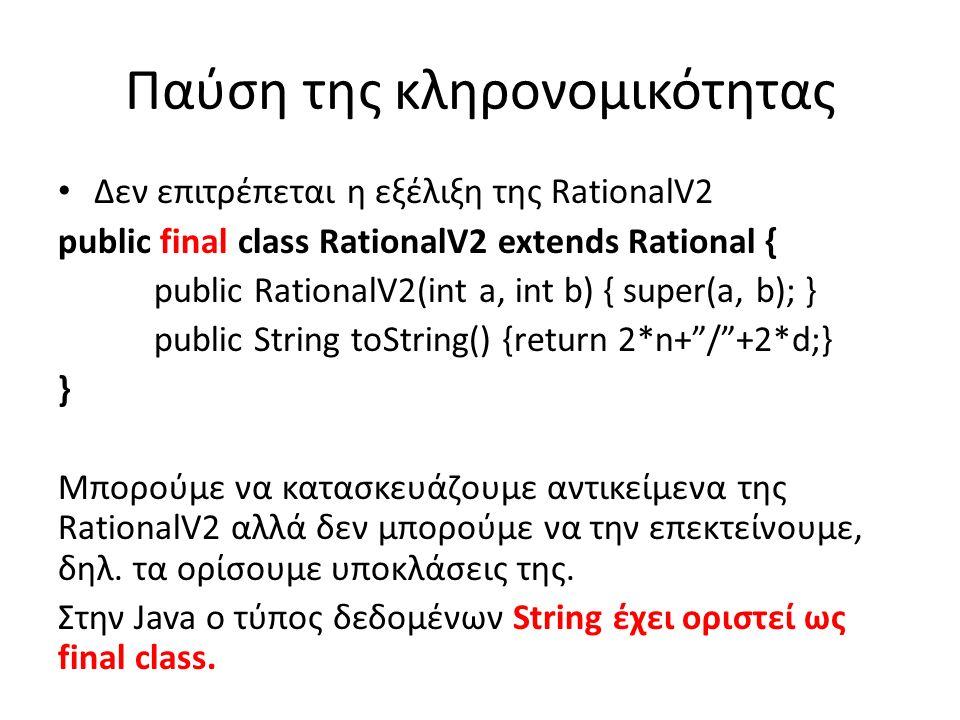 Παύση της κληρονομικότητας Δεν επιτρέπεται η εξέλιξη της RationalV2 public final class RationalV2 extends Rational { public RationalV2(int a, int b) { super(a, b); } public String toString() {return 2*n+ / +2*d;} } Μπορούμε να κατασκευάζουμε αντικείμενα της RationalV2 αλλά δεν μπορούμε να την επεκτείνουμε, δηλ.