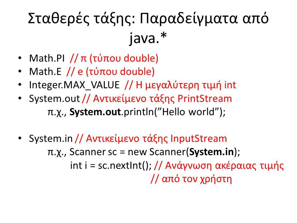Σταθερές τάξης: Παραδείγματα από java.* Math.PI // π (τύπου double) Math.E // e (τύπου double) Integer.MAX_VALUE // Η μεγαλύτερη τιμή int System.out // Αντικείμενο τάξης PrintStream π.χ., System.out.println( Hello world ); System.in // Αντικείμενο τάξης InputStream π.χ., Scanner sc = new Scanner(System.in); int i = sc.nextInt(); // Ανάγνωση ακέραιας τιμής // από τον χρήστη