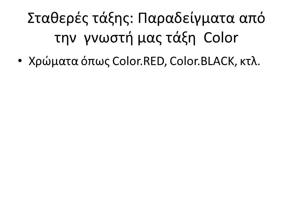 Σταθερές τάξης: Παραδείγματα από την γνωστή μας τάξη Color Χρώματα όπως Color.RED, Color.BLACK, κτλ.