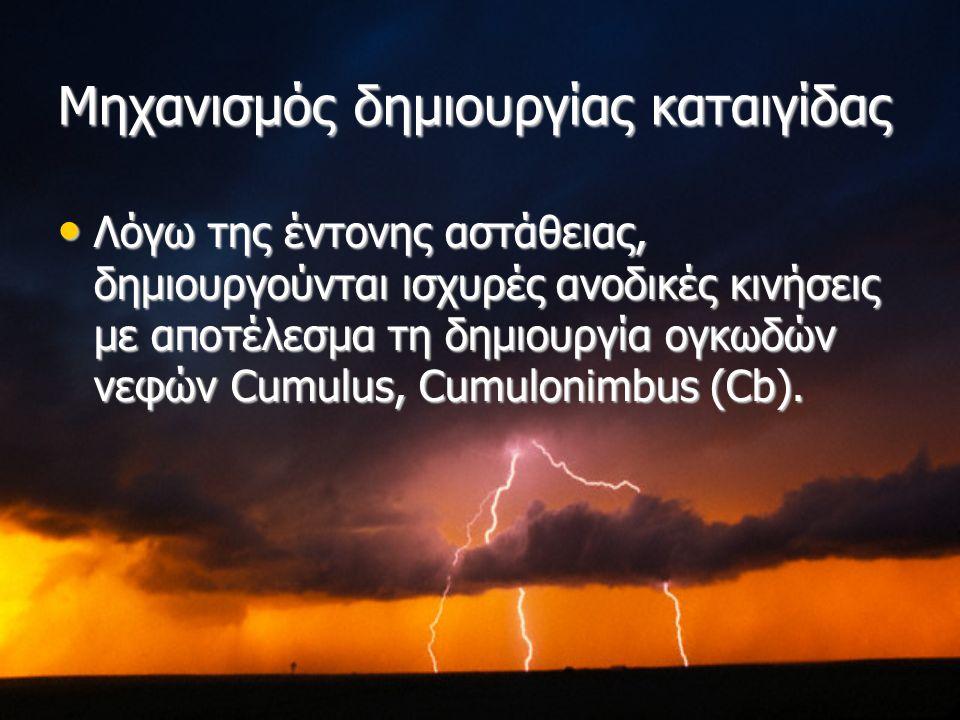 Μηχανισμός δημιουργίας καταιγίδας Λόγω της έντονης αστάθειας, δημιουργούνται ισχυρές ανοδικές κινήσεις με αποτέλεσμα τη δημιουργία ογκωδών νεφών Cumulus, Cumulonimbus (Cb).