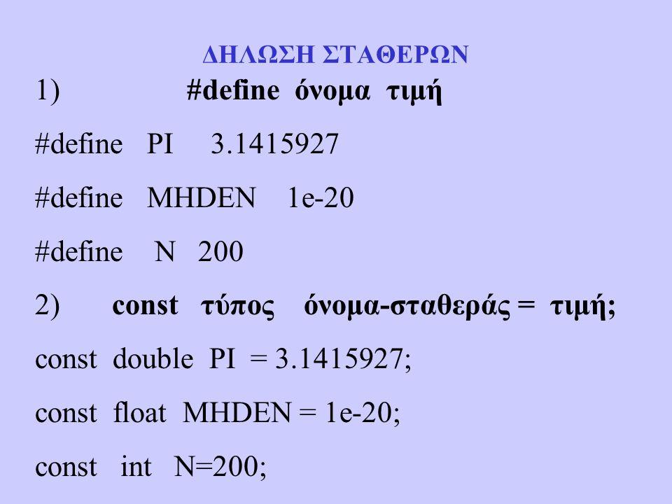 ΔΗΛΩΣΗ ΣΤΑΘΕΡΩΝ 1) #define όνομα τιμή #define PI 3.1415927 #define MHDEN 1e-20 #define N 200 2) const τύπος όνομα-σταθεράς = τιμή; const double PI = 3.1415927; const float MHDEN = 1e-20; const int N=200;