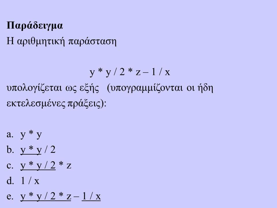 Παράδειγμα Η αριθμητική παράσταση y * y / 2 * z – 1 / x υπολογίζεται ως εξής (υπογραμμίζονται οι ήδη εκτελεσμένες πράξεις): a.y * y b.y * y / 2 c.y * y / 2 * z d.1 / x e.y * y / 2 * z – 1 / x