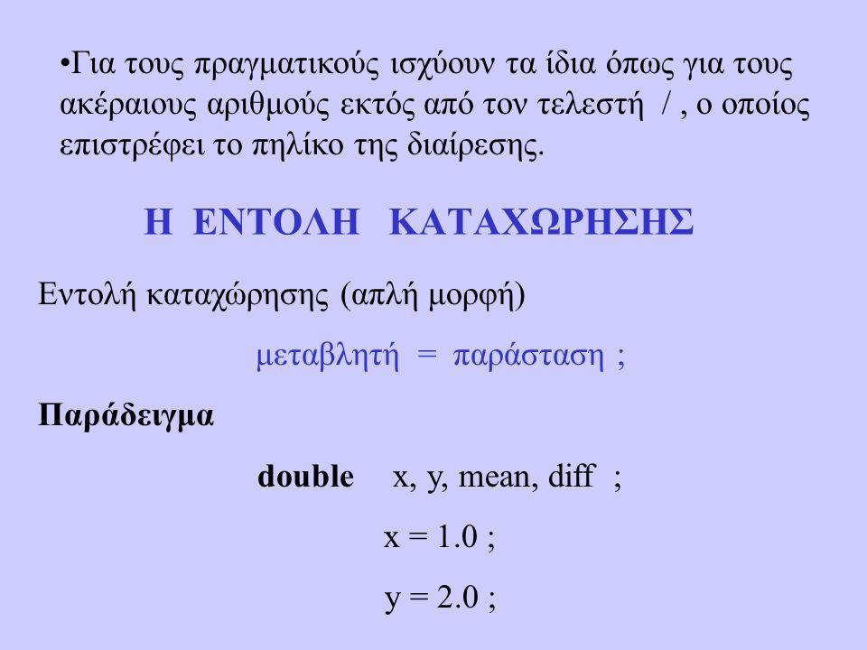 Η ΕΝΤΟΛΗ ΚΑΤΑΧΩΡΗΣΗΣ Εντολή καταχώρησης (απλή μορφή) μεταβλητή = παράσταση ; Παράδειγμα double x, y, mean, diff ; x = 1.0 ; y = 2.0 ; Για τους πραγματικούς ισχύουν τα ίδια όπως για τους ακέραιους αριθμούς εκτός από τον τελεστή /, ο οποίος επιστρέφει το πηλίκο της διαίρεσης.
