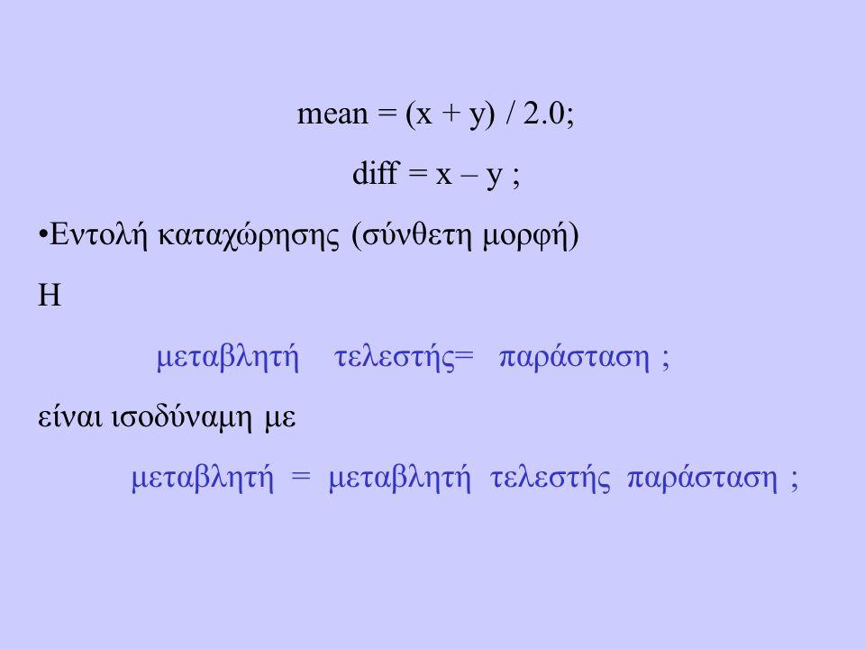 mean = (x + y) / 2.0; diff = x – y ; Εντολή καταχώρησης (σύνθετη μορφή) H μεταβλητή τελεστής= παράσταση ; είναι ισοδύναμη με μεταβλητή = μεταβλητή τελεστής παράσταση ;