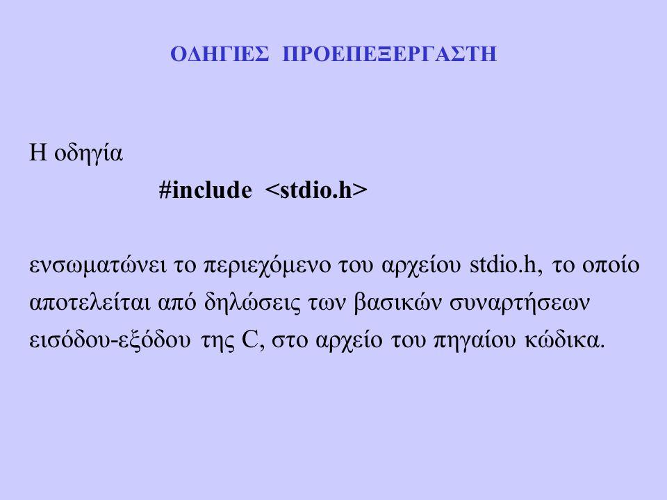 ΟΔΗΓΙΕΣ ΠΡΟΕΠΕΞΕΡΓΑΣΤΗ Η οδηγία #include ενσωματώνει το περιεχόμενο του αρχείου stdio.h, το οποίο αποτελείται από δηλώσεις των βασικών συναρτήσεων εισόδου-εξόδου της C, στο αρχείο του πηγαίου κώδικα.