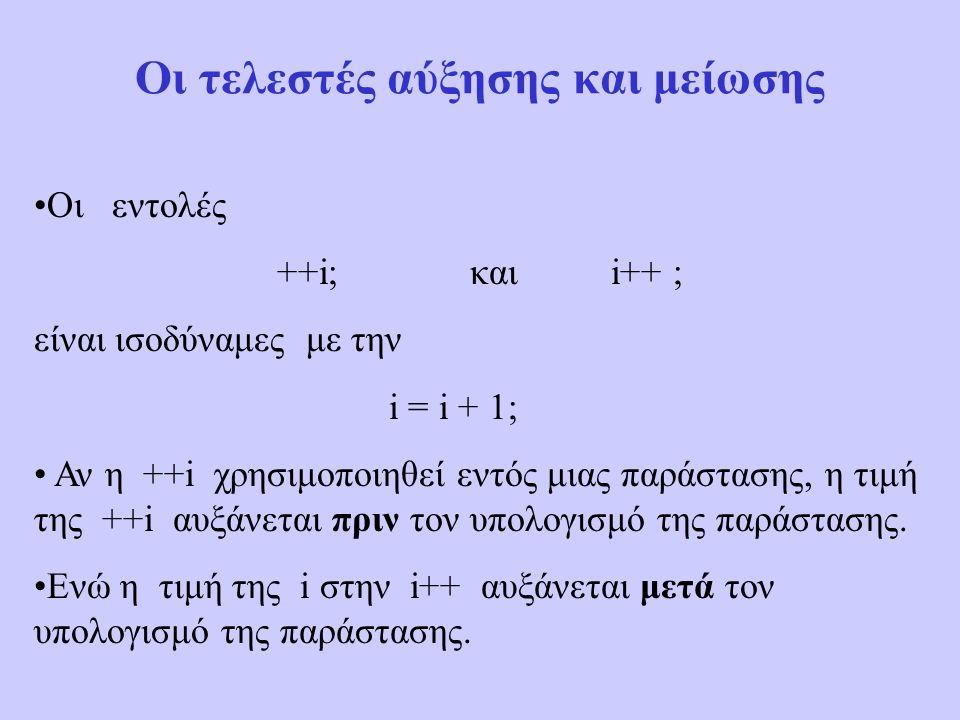 Οι τελεστές αύξησης και μείωσης Οι εντολές ++i; και i++ ; είναι ισοδύναμες με την i = i + 1; Αν η ++i χρησιμοποιηθεί εντός μιας παράστασης, η τιμή της ++i αυξάνεται πριν τον υπολογισμό της παράστασης.