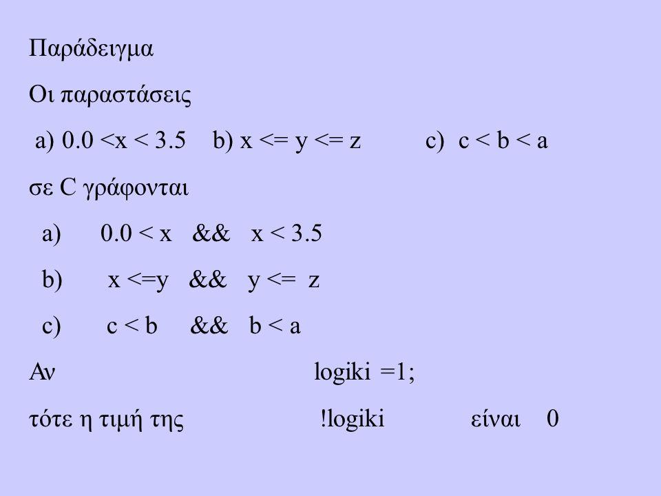 Παράδειγμα Οι παραστάσεις a) 0.0 <x < 3.5 b) x <= y <= z c) c < b < a σε C γράφονται a) 0.0 < x && x < 3.5 b) x <=y && y <= z c) c < b && b < a Αν logiki =1; τότε η τιμή της !logiki είναι 0