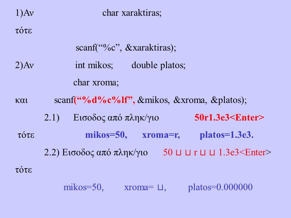 1)Ανchar xaraktiras; τότε scanf( %c , &xaraktiras); 2)Αν int mikos; double platos; char xroma; και scanf( %d%c%lf , &mikos, &xroma, &platos); 2.1)Εισοδος από πληκ/γιο 50r1.3e3 τότε mikos=50, xroma=r, platos=1.3e3.