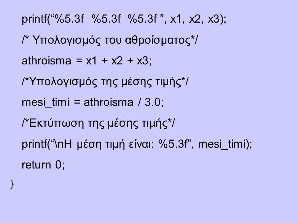 printf( %5.3f %5.3f %5.3f , x1, x2, x3); /* Υπολογισμός του αθροίσματος*/ athroisma = x1 + x2 + x3; /*Υπολογισμός της μέσης τιμής*/ mesi_timi = athroisma / 3.0; /*Eκτύπωση της μέσης τιμής*/ printf( \nΗ μέση τιμή είναι: %5.3f , mesi_timi); return 0; }