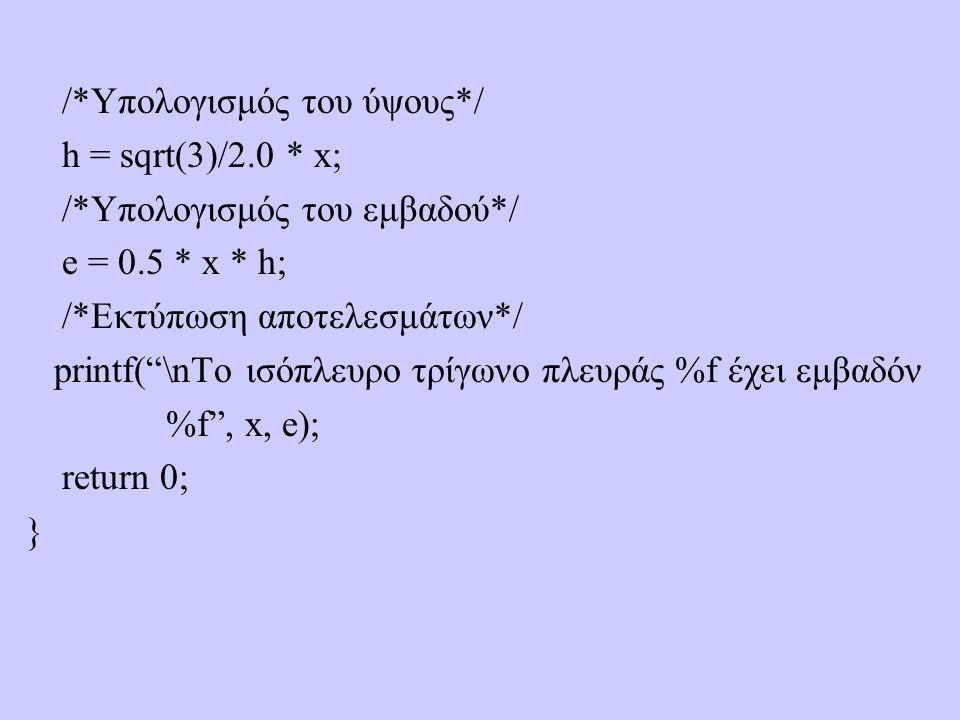 /*Υπολογισμός του ύψους*/ h = sqrt(3)/2.0 * x; /*Υπολογισμός του εμβαδού*/ e = 0.5 * x * h; /*Εκτύπωση αποτελεσμάτων*/ printf( \nTo ισόπλευρο τρίγωνο πλευράς %f έχει εμβαδόν %f , x, e); return 0; }
