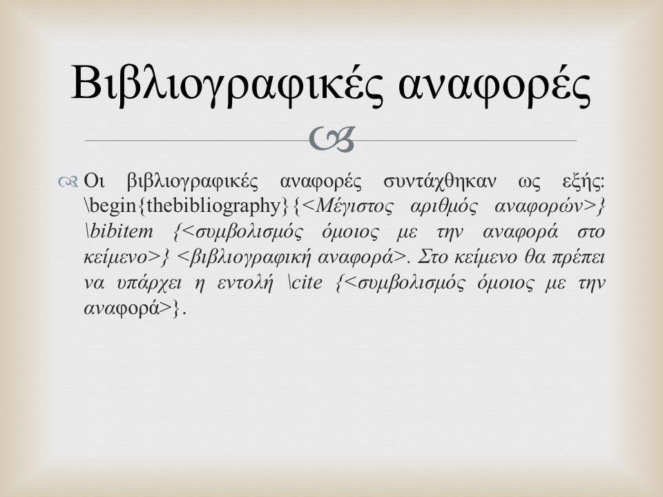   Οι βιβλιογραφικές αναφορές συντάχθηκαν ως εξής : \begin{thebibliography}{ } \bibitem { }. Στο κείμενο θα πρέπει να υπάρχει η εντολή \cite { }. Βιβ