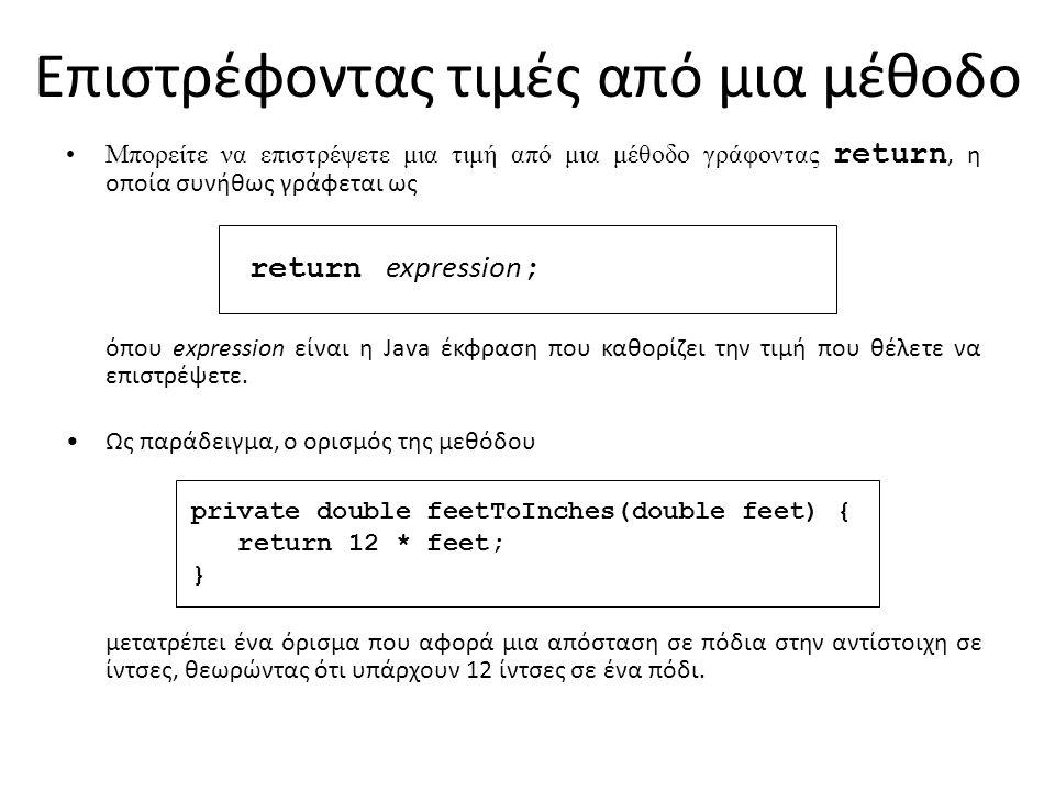 Επιστρέφοντας τιμές από μια μέθοδο Μπορείτε να επιστρέψετε μια τιμή από μια μέθοδο γράφοντας return, η οποία συνήθως γράφεται ως return expression ; όπου expression είναι η Java έκφραση που καθορίζει την τιμή που θέλετε να επιστρέψετε.
