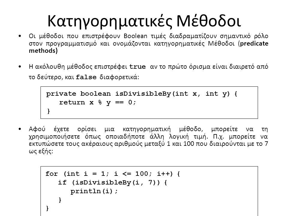 Κατηγορηματικές Μέθοδοι Οι μέθοδοι που επιστρέφουν Boolean τιμές διαδραματίζουν σημαντικό ρόλο στον προγραμματισμό και ονομάζονται κατηγορηματικές Μέθοδοι (predicate methods) Η ακόλουθη μέθοδος επιστρέφει true αν το πρώτο όρισμα είναι διαιρετό από το δεύτερο, και false διαφορετικά: private boolean isDivisibleBy(int x, int y) { return x % y == 0; } Αφού έχετε ορίσει μια κατηγορηματική μέθοδο, μπορείτε να τη χρησιμοποιήσετε όπως οποιαδήποτε άλλη λογική τιμή.