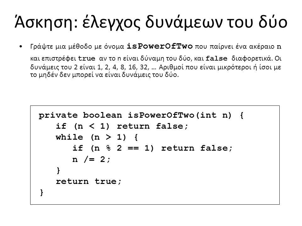 Άσκηση: έλεγχος δυνάμεων του δύο Γράψτε μια μέθοδο με όνομα isPowerOfTwo που παίρνει ένα ακέραιο n και επιστρέφει true αν το n είναι δύναμη του δύο, και false διαφορετικά.