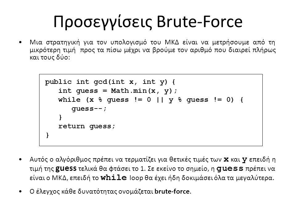 Προσεγγίσεις Brute-Force Μια στρατηγική για τον υπολογισμό του ΜΚΔ είναι να μετρήσουμε από τη μικρότερη τιμή προς τα πίσω μέχρι να βρούμε τον αριθμό που διαιρεί πλήρως και τους δύο: Αυτός ο αλγόριθμος πρέπει να τερματίζει για θετικές τιμές των x και y επειδή η τιμή της guess τελικά θα φτάσει το 1.