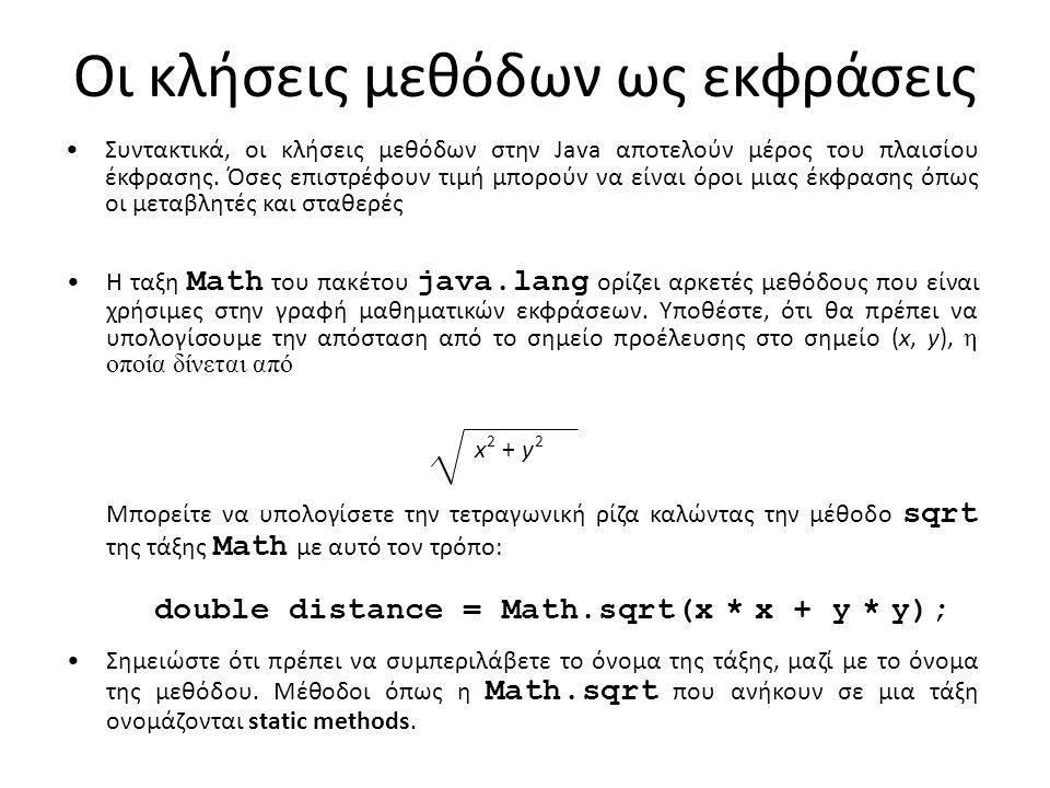 Χρήσιμες μέθοδοι της τάξης Math Math.abs( x ) Επιστρέφει την απόλυτη τιμής του x Math.min( x, y ) Επιστρέφει το μικρότερο από τα x και y Math.max( x, y ) Επιστρέφει το μεγαλύτερο από τα x και y Math.sqrt( x ) Επιστρέφει η τετραγωνική ρίζα του x Math.log( x ) Επιστρέφει το φυσικό λογάριθμο του x (log e x ) Math.exp( x ) Επιστρέφει τον αντίστροφο λογάριθμο του x (e x ) Math.pow( x, y ) Επιστρέφει το x υψωμένο στη δύναμη y (x y ) Math.sin( theta ) Επιστρέφει το ημίτονο theta, σε ακτίνια Math.cos( theta ) Επιστρέφει το συνημίτονο του theta Math.tan( theta ) Επιστρέφει την εφαπτομένη του theta Math.asin( x ) Επιστρέφει τη γωνία της οποίας το ημίτονο είναι x Math.acos( x ) Επιστρέφει τη γωνία της οποίας το συνημίτονο είναι x Math.atan( x ) Επιστρέφει τη γωνία της οποίας η εφαπτομένη είναι x Math.toRadians( degrees ) Μετατρέπει μια γωνία από μοίρες σε ακτίνια Math.toDegrees( radians ) Μετατρέπει μια γωνία από ακτίνια σε μοίρες