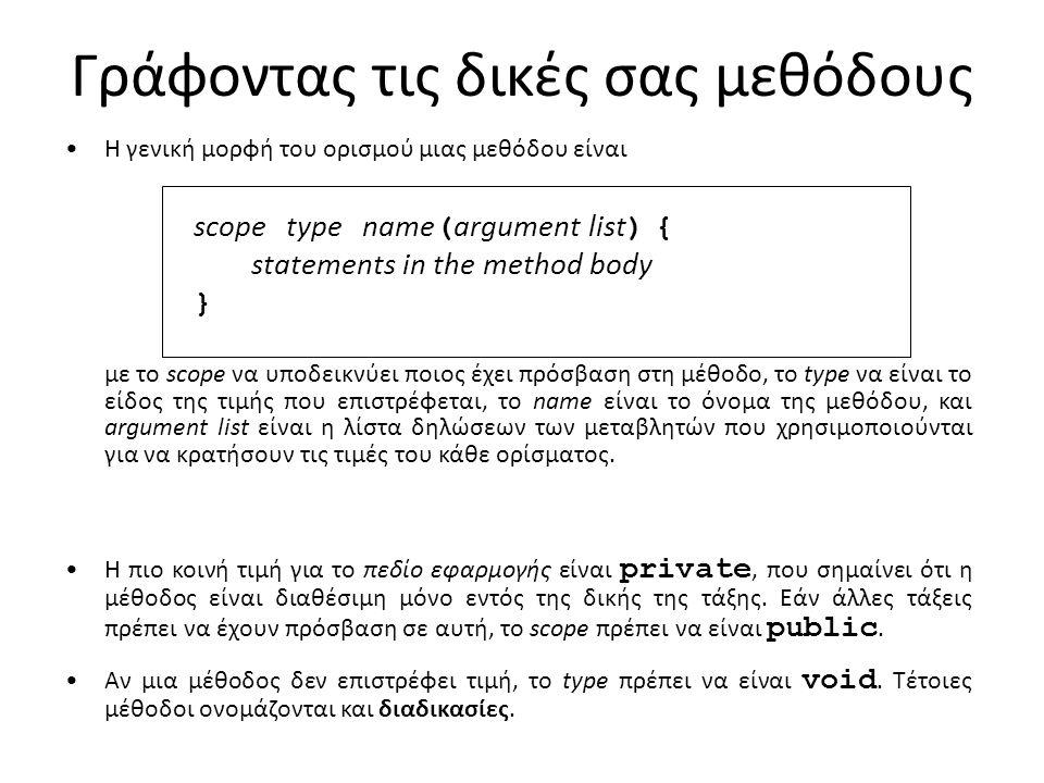 Γράφοντας τις δικές σας μεθόδους Η γενική μορφή του ορισμού μιας μεθόδου είναι scope type name ( argument list ) { statements in the method body } με το scope να υποδεικνύει ποιος έχει πρόσβαση στη μέθοδο, το type να είναι το είδος της τιμής που επιστρέφεται, το name είναι το όνομα της μεθόδου, και argument list είναι η λίστα δηλώσεων των μεταβλητών που χρησιμοποιούνται για να κρατήσουν τις τιμές του κάθε ορίσματος.