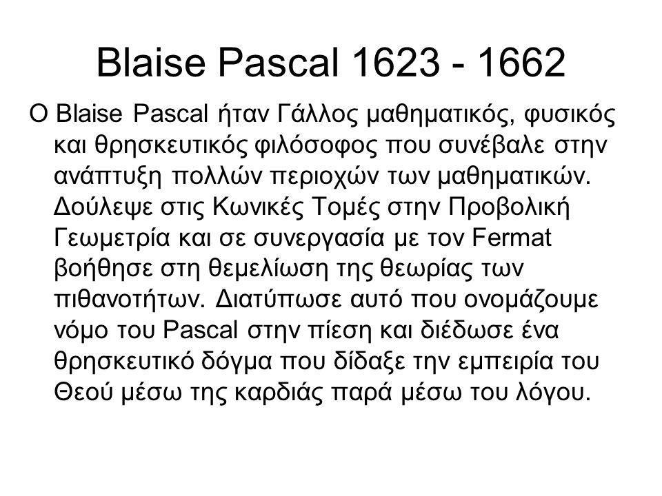 Blaise Pascal 1623 - 1662 O Blaise Pascal ήταν Γάλλος μαθηματικός, φυσικός και θρησκευτικός φιλόσοφος που συνέβαλε στην ανάπτυξη πολλών περιοχών των μαθηματικών.