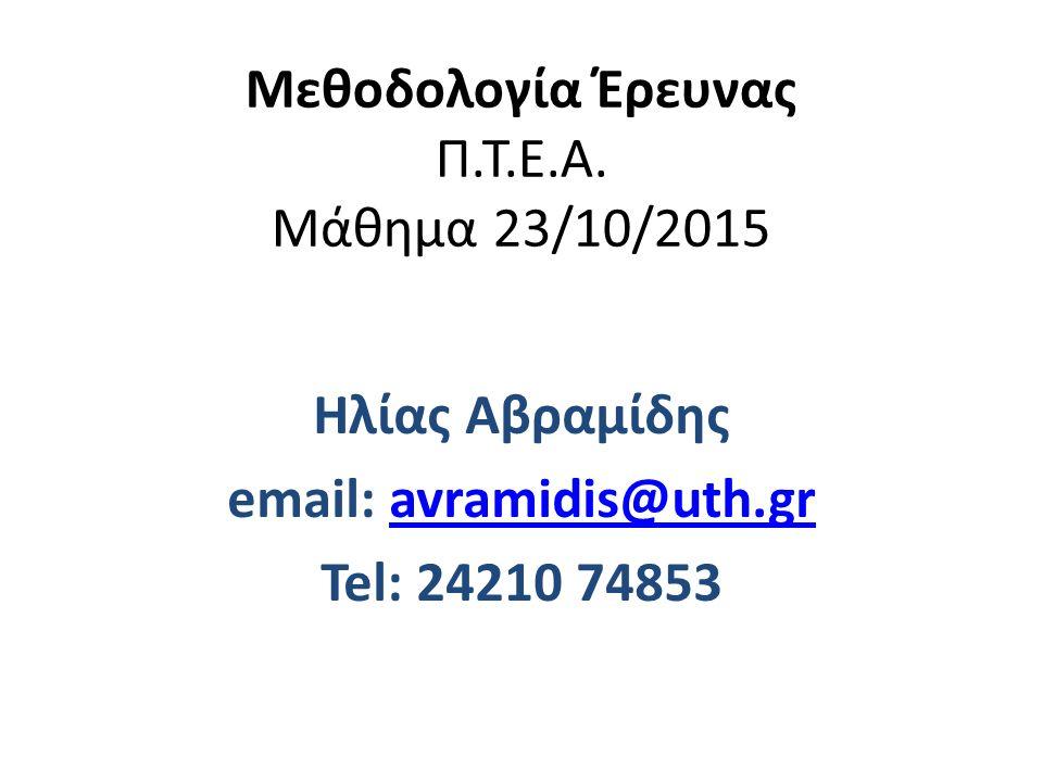 Μεθοδολογία Έρευνας Π.Τ.Ε.Α. Μάθημα 23/10/2015 Ηλίας Αβραμίδης email: avramidis@uth.gravramidis@uth.gr Tel: 24210 74853