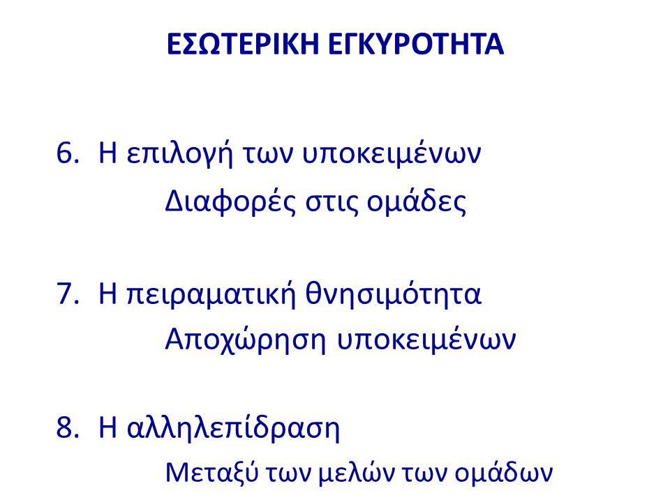 ΕΣΩΤΕΡΙΚΗ ΕΓΚΥΡΟΤΗΤΑ 6. Η επιλογή των υποκειμένων Διαφορές στις ομάδες 7. Η πειραματική θνησιμότητα Αποχώρηση υποκειμένων 8. Η αλληλεπίδραση Μεταξύ τω
