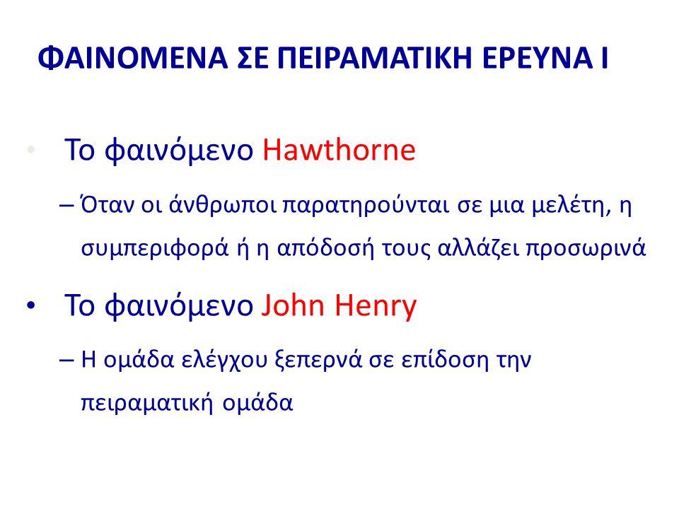 ΦΑΙΝΟΜΕΝΑ ΣΕ ΠΕΙΡΑΜΑΤΙΚΗ ΕΡΕΥΝΑ Ι Το φαινόμενο Hawthorne – Όταν οι άνθρωποι παρατηρούνται σε μια μελέτη, η συμπεριφορά ή η απόδοσή τους αλλάζει προσωρινά Το φαινόμενο John Henry – Η ομάδα ελέγχου ξεπερνά σε επίδοση την πειραματική ομάδα
