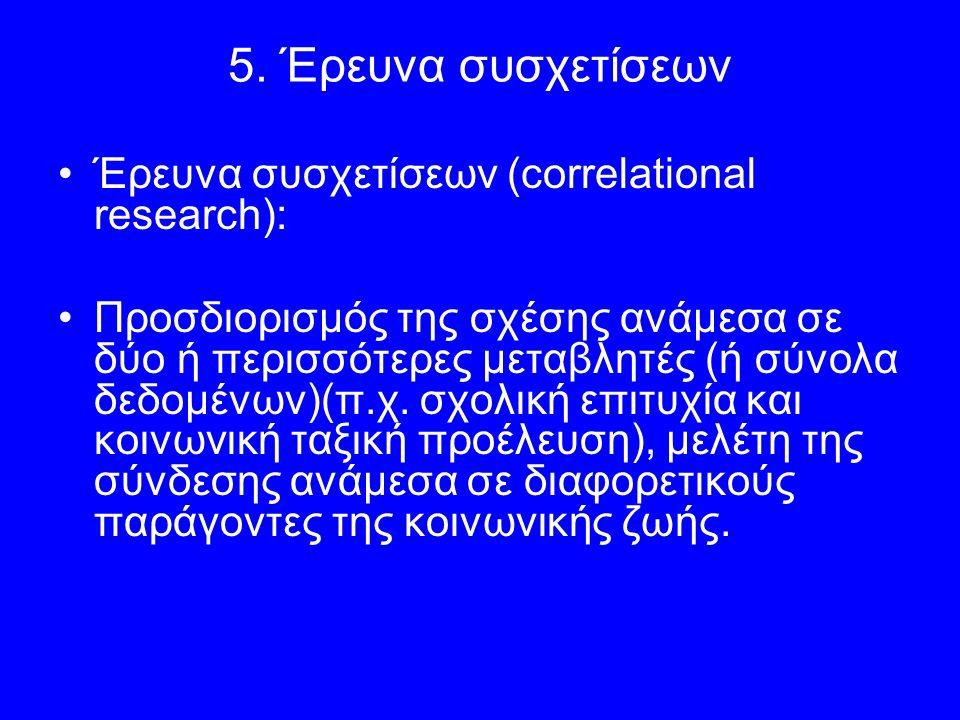 5. Έρευνα συσχετίσεων Έρευνα συσχετίσεων (correlational research): Προσδιορισμός της σχέσης ανάμεσα σε δύο ή περισσότερες μεταβλητές (ή σύνολα δεδομέν