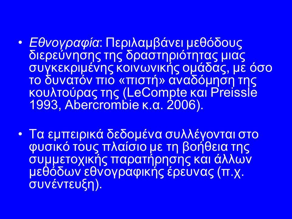 Εθνογραφία: Περιλαμβάνει μεθόδους διερεύνησης της δραστηριότητας μιας συγκεκριμένης κοινωνικής ομάδας, με όσο το δυνατόν πιο «πιστή» αναδόμηση της κουλτούρας της (LeCompte και Preissle 1993, Abercrombie κ.α.