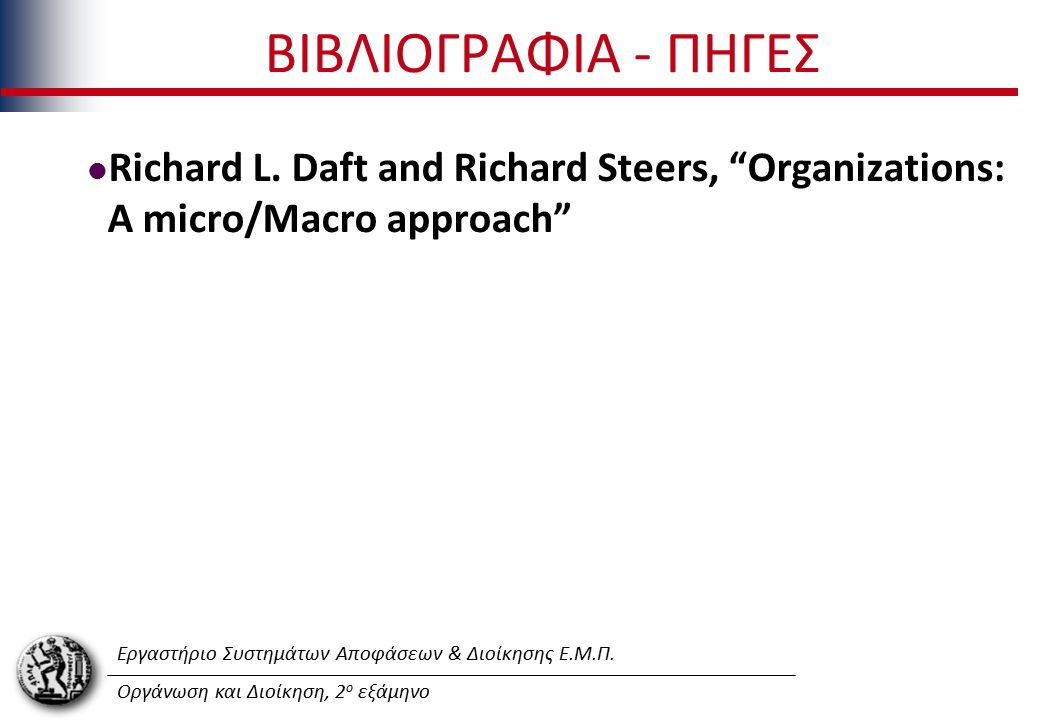 """Εργαστήριο Συστημάτων Αποφάσεων & Διοίκησης Ε.Μ.Π. Οργάνωση και Διοίκηση, 2 ο εξάμηνο ΒΙΒΛΙΟΓΡΑΦΙΑ - ΠΗΓΕΣ Richard L. Daft and Richard Steers, """"Organi"""