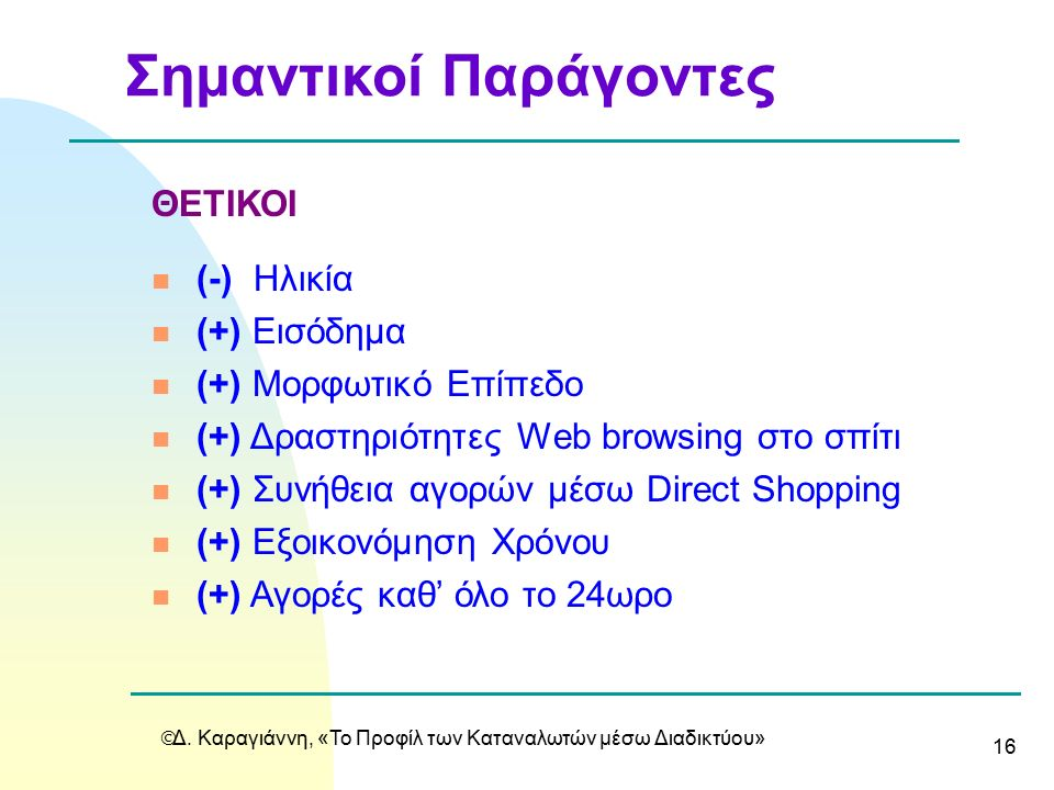  Δ. Καραγιάννη, «Το Προφίλ των Καταναλωτών μέσω Διαδικτύου» 16 ΘΕΤΙΚΟΙ n (-) Hλικία n (+) Εισόδημα n (+) Μορφωτικό Επίπεδο n (+) Δραστηριότητες Web b