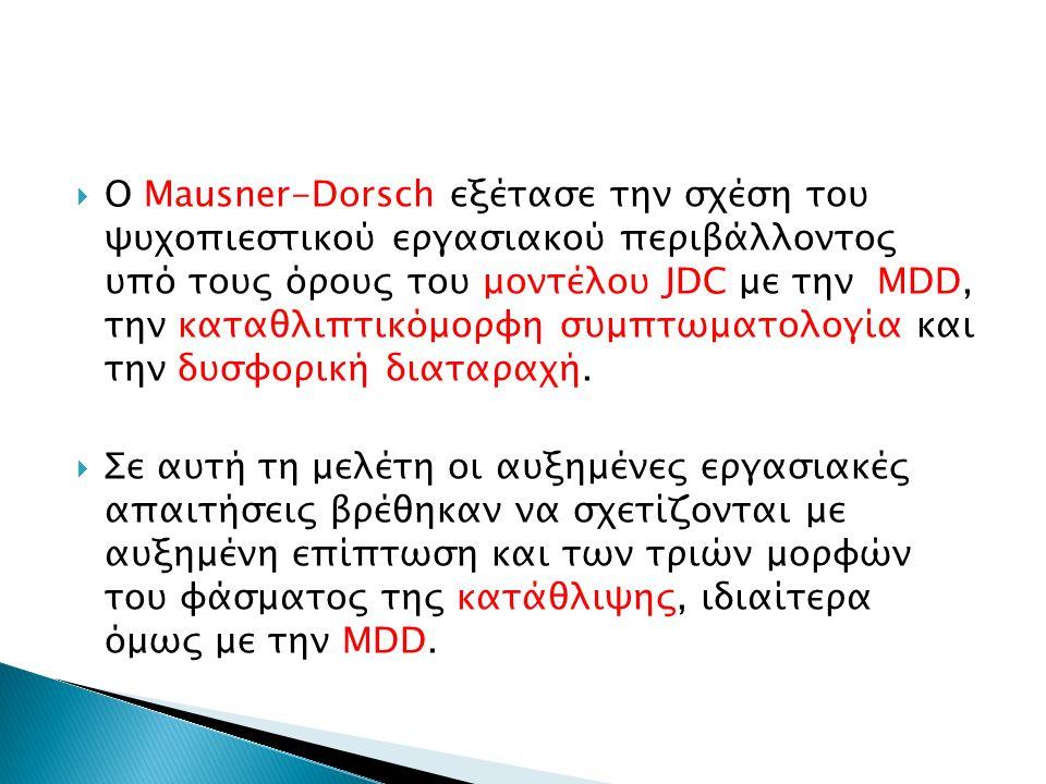  Ο Mausner-Dorsch εξέτασε την σχέση του ψυχοπιεστικού εργασιακού περιβάλλοντος υπό τους όρους του μοντέλου JDC με την MDD, την καταθλιπτικόμορφη συμπτωματολογία και την δυσφορική διαταραχή.