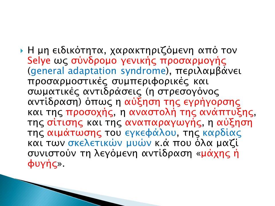  Η μη ειδικότητα, χαρακτηριζόμενη από τον Selye ως σύνδρομο γενικής προσαρμογής (general adaptation syndrome), περιλαμβάνει προσαρμοστικές συμπεριφορικές και σωματικές αντιδράσεις (η στρεσογόνος αντίδραση) όπως η αύξηση της εγρήγορσης και της προσοχής, η αναστολή της ανάπτυξης, της σίτισης και της αναπαραγωγής, η αύξηση της αιμάτωσης του εγκεφάλου, της καρδίας και των σκελετικών μυών κ.ά που όλα μαζί συνιστούν τη λεγόμενη αντίδραση «μάχης ή φυγής».