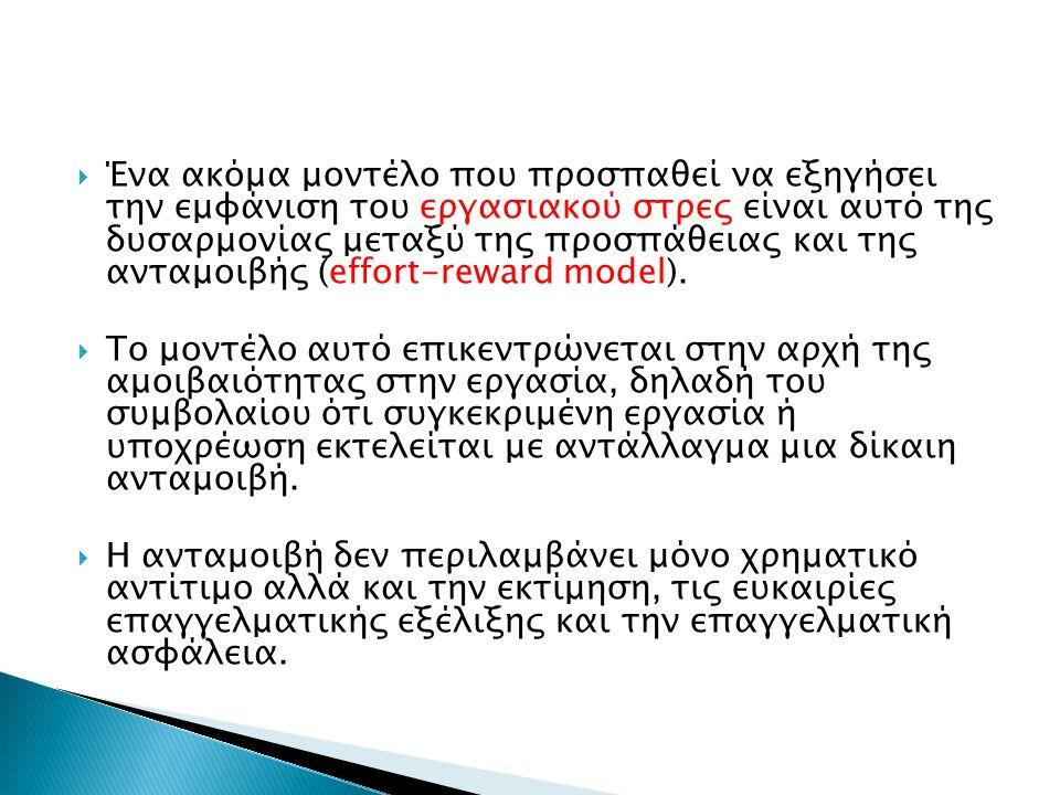  Ένα ακόμα μοντέλο που προσπαθεί να εξηγήσει την εμφάνιση του εργασιακού στρες είναι αυτό της δυσαρμονίας μεταξύ της προσπάθειας και της ανταμοιβής (effort-reward model).