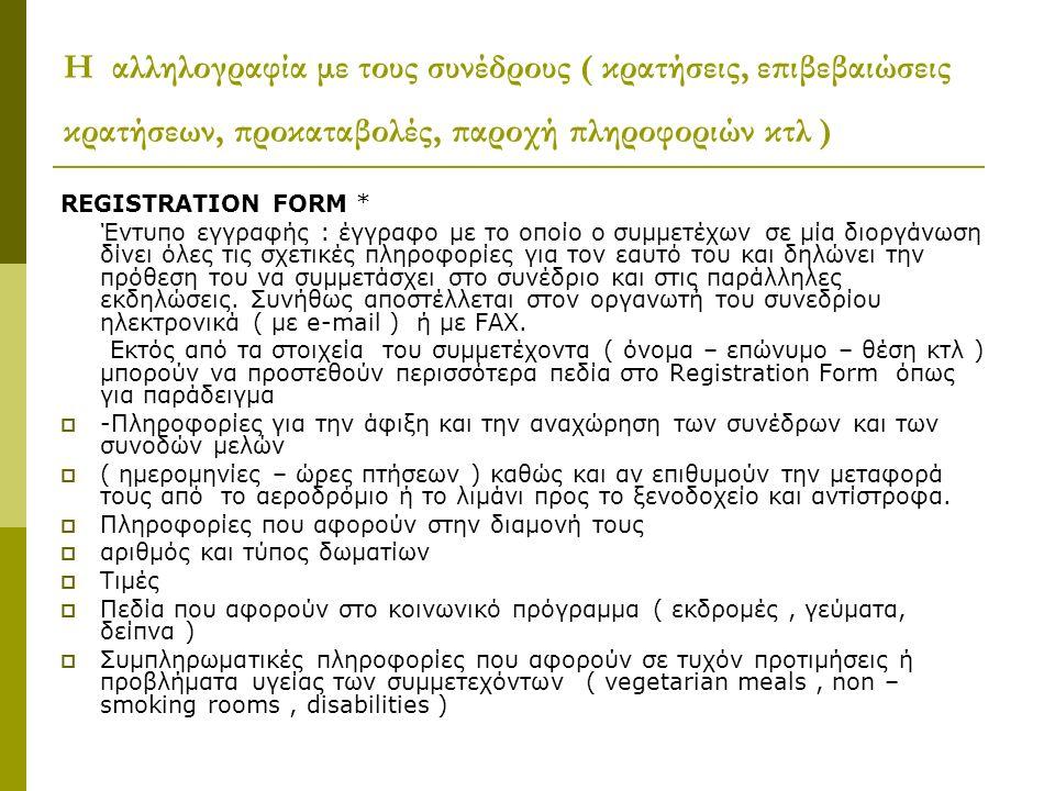 Η αλληλογραφία με τους συνέδρους ( κρατήσεις, επιβεβαιώσεις κρατήσεων, προκαταβολές, παροχή πληροφοριών κτλ ) REGISTRATION FORM * Έντυπο εγγραφής : έγγραφο με το οποίο ο συμμετέχων σε μία διοργάνωση δίνει όλες τις σχετικές πληροφορίες για τον εαυτό του και δηλώνει την πρόθεση του να συμμετάσχει στο συνέδριο και στις παράλληλες εκδηλώσεις.