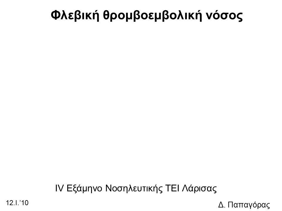 Φλεβική θρομβοεμβολική νόσος IV Εξάμηνο Νοσηλευτικής ΤΕΙ Λάρισας 12.I.'10 Δ. Παπαγόρας