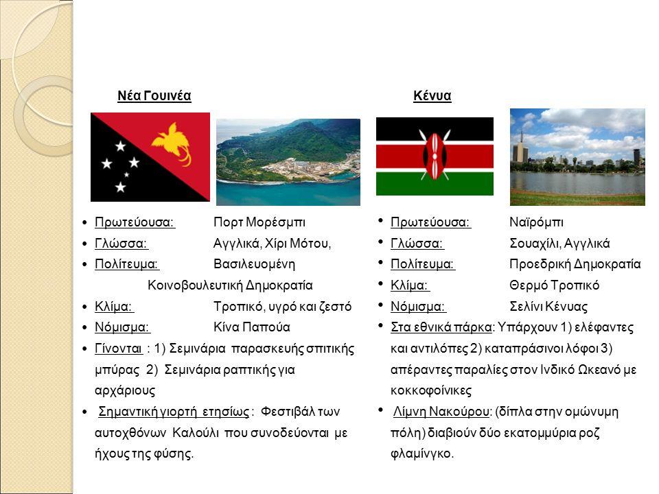 Νέα Γουινέα Πρωτεύουσα: Πορτ Μορέσμπι Γλώσσα: Αγγλικά, Χίρι Μότου, Πολίτευμα: Βασιλευομένη Κοινοβουλευτική Δημοκρατία Κλίμα: Τροπικό, υγρό και ζεστό Νόμισμα: Κίνα Παπούα Γίνονται : 1) Σεμινάρια παρασκευής σπιτικής μπύρας 2) Σεμινάρια ραπτικής για αρχάριους Σημαντική γιορτή ετησίως : Φεστιβάλ των αυτοχθόνων Καλούλι που συνοδεύονται με ήχους της φύσης.