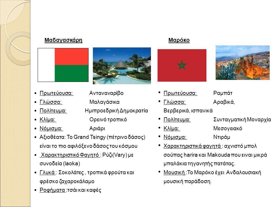 Μαδαγασκάρη Πρωτεύουσα: Ανταναναρίβο Γλώσσα: Μαλαγάσικα Πολίτευμα: Ημιπροεδρική Δημοκρατία Κλίμα: Ορεινό τροπικό Νόμισμα: Αριάρι Αξιοθέατα: Το Grand Tsingy (πέτρινο δάσος) είναι το πιο αφιλόξενο δάσος του κόσμου Χαρακτηριστικό Φαγητό : Ρύζι(Vary) με συνοδεία (laoka) Γλυκά : Σοκολάτες, τροπικά φρούτα και φρέσκο ζαχαροκάλαμο Ροφήματα :τσάι και καφές Μαρόκο Πρωτεύουσα: Ραμπάτ Γλώσσα: Αραβικά, Βερβερικά, ισπανικά Πολίτευμα: Συνταγματική Μοναρχία Κλίμα: Μεσογειακό Νόμισμα: Ντιράμ Χαρακτηριστικά φαγητά : αχνιστό μπολ σούπας harira και Makouda που ειναι μικρά μπαλάκια τηγανητής πατάτας.