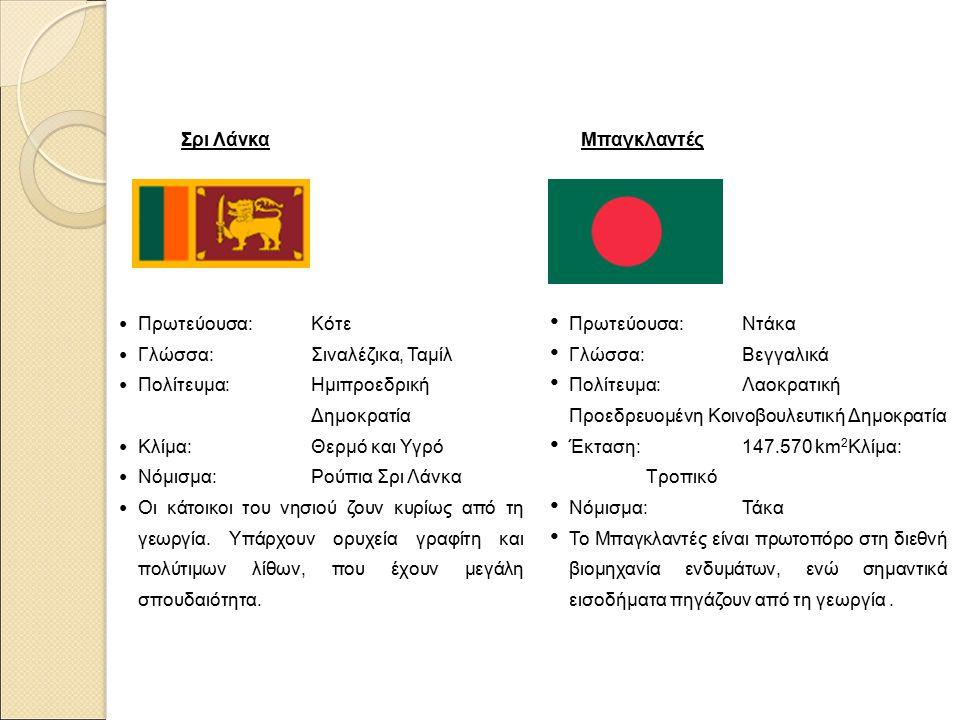 Σρι Λάνκα Πρωτεύουσα: Κότε Γλώσσα: Σιναλέζικα, Ταμίλ Πολίτευμα: Ημιπροεδρική Δημοκρατία Κλίμα: Θερμό και Υγρό Νόμισμα: Ρούπια Σρι Λάνκα Οι κάτοικοι του νησιού ζουν κυρίως από τη γεωργία.