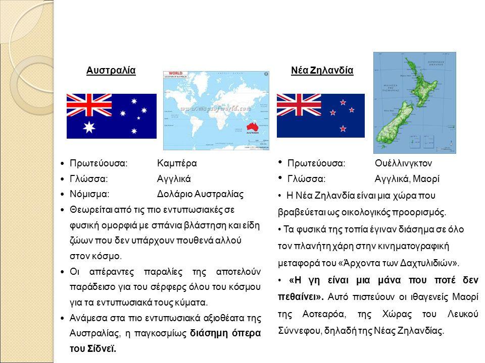 Αυστραλία Πρωτεύουσα: Καμπέρα Γλώσσα: Αγγλικά Νόμισμα: Δολάριο Αυστραλίας Θεωρείται από τις πιο εντυπωσιακές σε φυσική ομορφιά με σπάνια βλάστηση και είδη ζώων που δεν υπάρχουν πουθενά αλλού στον κόσμο.
