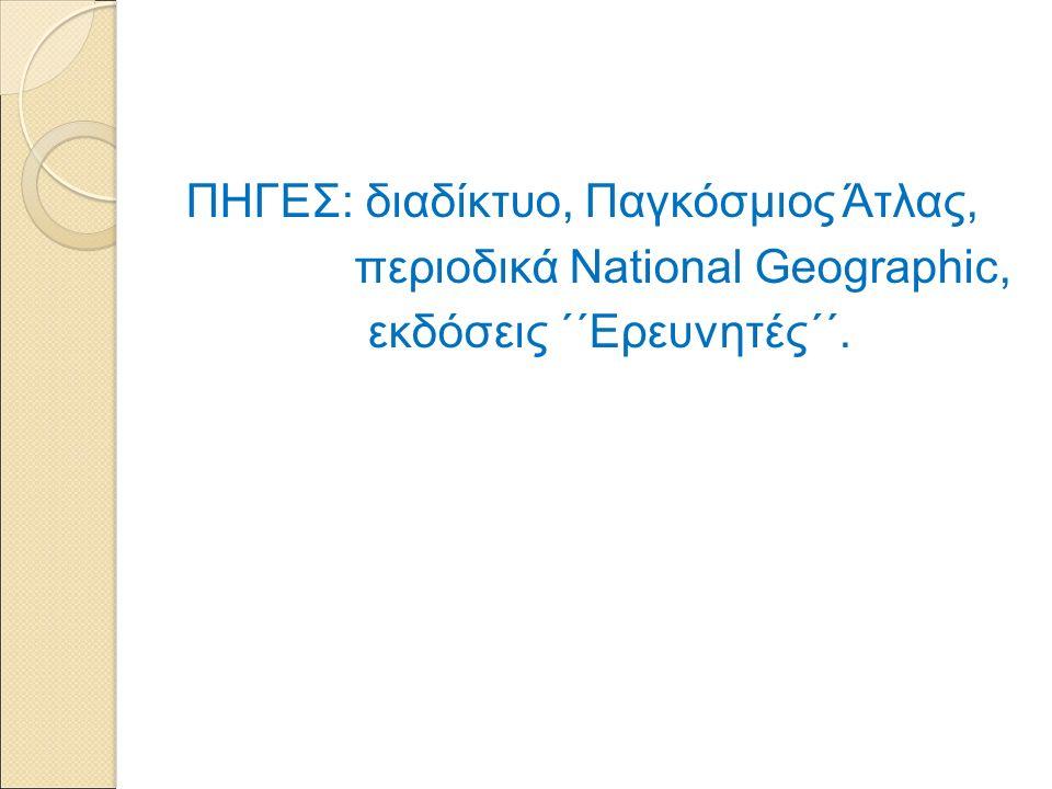 ΠΗΓΕΣ: διαδίκτυο, Παγκόσμιος Άτλας, περιοδικά National Geographic, εκδόσεις ΄΄Ερευνητές΄΄.