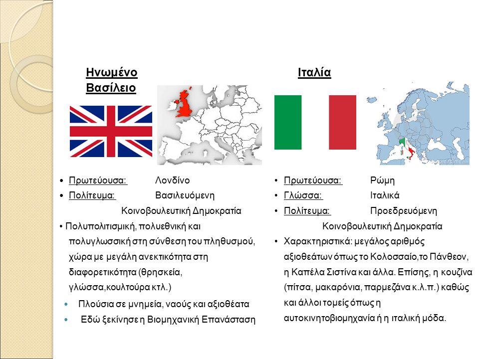 Ηνωμένο Βασίλειο Πρωτεύουσα: Λονδίνο Πολίτευμα: Βασιλευόμενη Κοινοβουλευτική Δημοκρατία Πολυπολιτισμική, πολυεθνική και πολυγλωσσική στη σύνθεση του πληθυσμού, χώρα με μεγάλη ανεκτικότητα στη διαφορετικότητα (θρησκεία, γλώσσα,κουλτούρα κτλ.) Πλούσια σε μνημεία, ναούς και αξιοθέατα Εδώ ξεκίνησε η Βιομηχανική Επανάσταση Ιταλία Πρωτεύουσα: Ρώμη Γλώσσα: Ιταλικά Πολίτευμα: Προεδρευόμενη Κοινοβουλευτική Δημοκρατία Χαρακτηριστικά: μεγάλος αριθμός αξιοθεάτων όπως το Κολοσσαίο,το Πάνθεον, η Καπέλα Σιστίνα και άλλα.