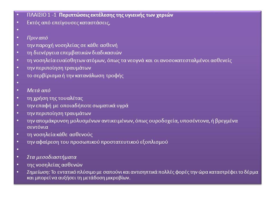 ΠΛΑΙΣΙΟ 1 -1 Περιπτώσεις εκτέλεσης της υγιεινής των χεριών Εκτός από επείγουσες καταστάσεις, Πριν από την παροχή νοσηλείας σε κάθε ασθενή τη διενέργεια επεμβατικών διαδικασιών τη νοσηλεία ευαίσθητων ατόμων, όπως τα νεογνά και οι ανοσοκατεσταλμένοι ασθενείς την περιποίηση τραυμάτων το σερβίρισμα ή την κατανάλωση τροφής Μετά από τη χρήση της τουαλέτας την επαφή με οποιαδήποτε σωματικά υγρά την περιποίηση τραυμάτων την απομάκρυνση μολυσμένων αντικειμένων, όπως ουροδοχεία, υποσέντονα, ή βρεγμένα σεντόνια τη νοσηλεία κάθε ασθενούς την αφαίρεση του προσωπικού προστατευτικού εξοπλισμού Στα μεσοδιαστήματα της νοσηλείας ασθενών Σημείωση: Το εντατικό πλύσιμο με σαπούνι και αντισηπτικά πολλές φορές την ώρα καταστρέφει το δέρμα και μπορεί να αυξήσει τη μετάδοση μικροβίων.