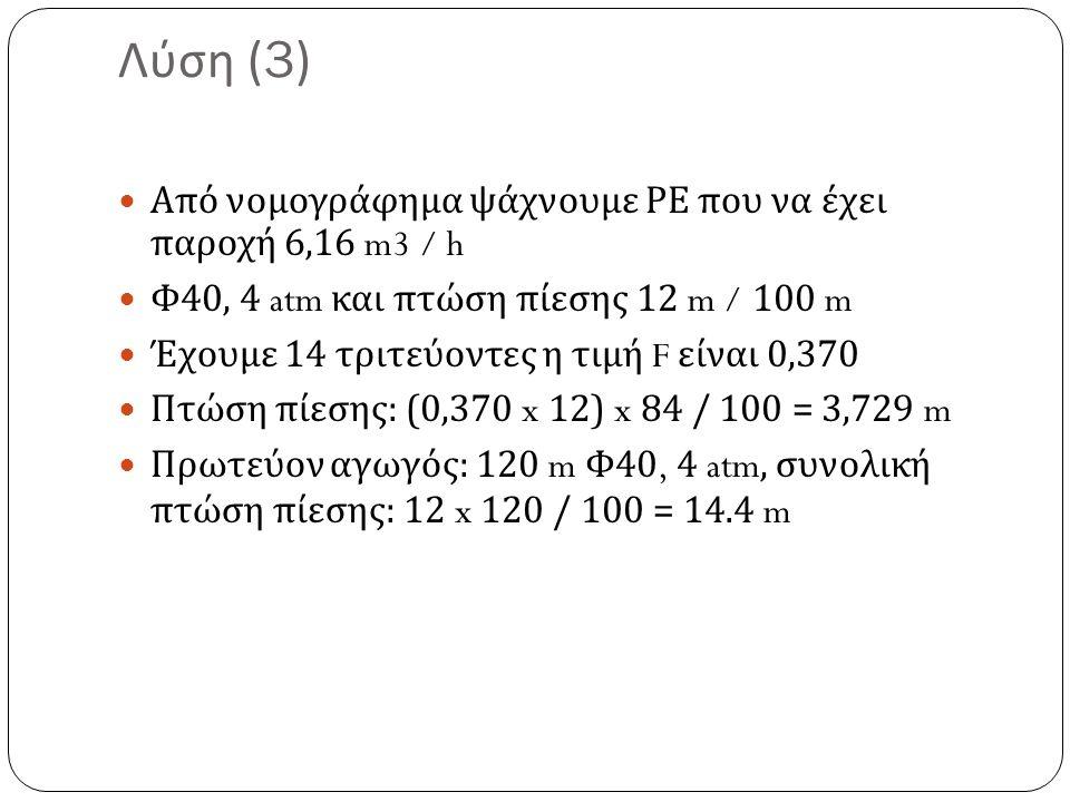 Λύση (3) Από νομογράφημα ψάχνουμε ΡΕ που να έχει παροχή 6,16 m3 / h Φ 40, 4 atm και πτώση πίεσης 12 m / 100 m Έχουμε 14 τριτεύοντες η τιμή F είναι 0,370 Πτώση πίεσης : (0,370 x 12) x 84 / 100 = 3,729 m Πρωτεύον αγωγός : 120 m Φ 40, 4 atm, συνολική πτώση πίεσης : 12 x 120 / 100 = 14.4 m