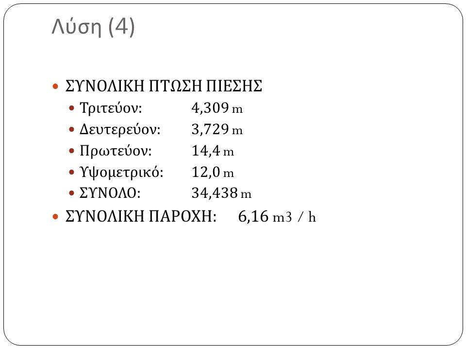 Λύση (4) ΣΥΝΟΛΙΚΗ ΠΤΩΣΗ ΠΙΕΣΗΣ Τριτεύον : 4,309 m Δευτερεύον : 3,729 m Πρωτεύον :14,4 m Υψομετρικό :12,0 m ΣΥΝΟΛΟ :34,438 m ΣΥΝΟΛΙΚΗ ΠΑΡΟΧΗ : 6,16 m3 / h