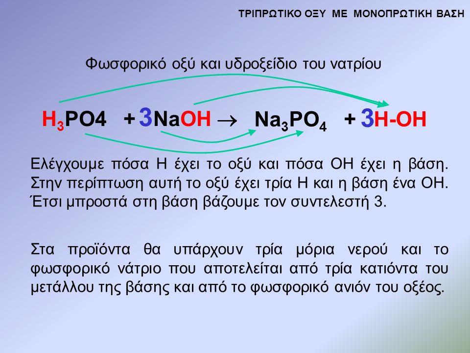H 3 PO4 + NaOH  Na 3 PO 4 + H-OH Φωσφορικό οξύ και υδροξείδιο του νατρίου Ελέγχουμε πόσα Η έχει το οξύ και πόσα ΟΗ έχει η βάση.