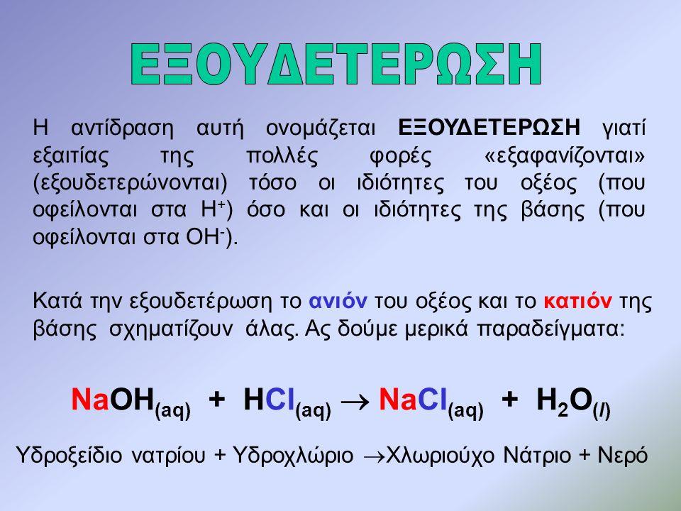 Η αντίδραση αυτή ονομάζεται ΕΞΟΥΔΕΤΕΡΩΣΗ γιατί εξαιτίας της πολλές φορές «εξαφανίζονται» (εξουδετερώνονται) τόσο οι ιδιότητες του οξέος (που οφείλονται στα Η + ) όσο και οι ιδιότητες της βάσης (που οφείλονται στα ΟΗ - ).