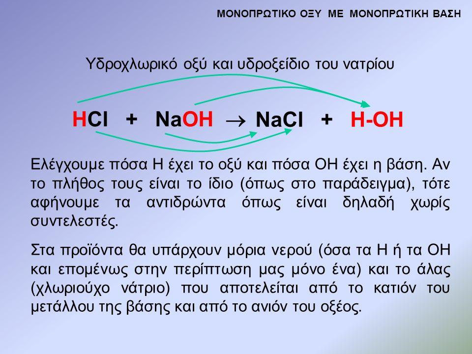 HCl + NaOH  NaCl + H-OH Υδροχλωρικό οξύ και υδροξείδιο του νατρίου Ελέγχουμε πόσα Η έχει το οξύ και πόσα ΟΗ έχει η βάση. Αν το πλήθος τους είναι το ί