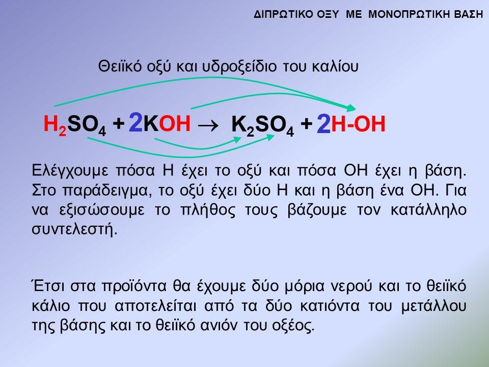 H 2 SO 4 + KOH  K 2 SO 4 + H-OH Θειϊκό οξύ και υδροξείδιο του καλίου Ελέγχουμε πόσα Η έχει το οξύ και πόσα ΟΗ έχει η βάση.