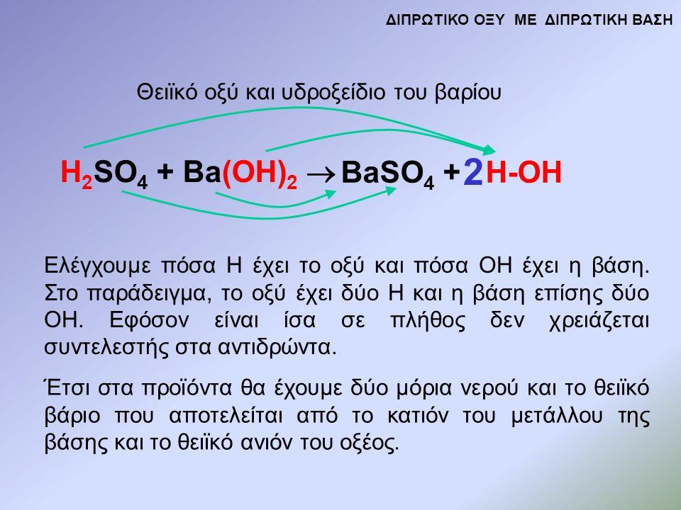 H 2 SO 4 + Ba(OH) 2  BaSO 4 + H-OH Θειϊκό οξύ και υδροξείδιο του βαρίου Ελέγχουμε πόσα Η έχει το οξύ και πόσα ΟΗ έχει η βάση.