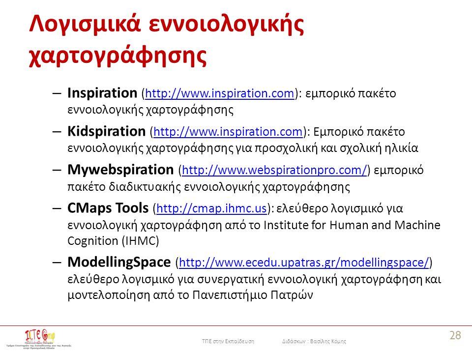 ΤΠΕ στην Εκπαίδευση Διδάσκων : Βασίλης Κόμης Λογισμικά εννοιολογικής χαρτογράφησης – Inspiration (http://www.inspiration.com): εμπορικό πακέτο εννοιολογικής χαρτογράφησηςhttp://www.inspiration.com – Kidspiration (http://www.inspiration.com): Eμπορικό πακέτο εννοιολογικής χαρτογράφησης για προσχολική και σχολική ηλικίαhttp://www.inspiration.com – Mywebspiration (http://www.webspirationpro.com/) εμπορικό πακέτο διαδικτυακής εννοιολογικής χαρτογράφησηςhttp://www.webspirationpro.com/ – CMaps Tools (http://cmap.ihmc.us): ελεύθερο λογισμικό για εννοιολογική χαρτογράφηση από τo Institute for Human and Machine Cognition (IHMC)http://cmap.ihmc.us – ModellingSpace (http://www.ecedu.upatras.gr/modellingspace/) ελεύθερο λογισμικό για συνεργατική εννοιολογική χαρτογράφηση και μοντελοποίηση από το Πανεπιστήμιο Πατρώνhttp://www.ecedu.upatras.gr/modellingspace/ 28