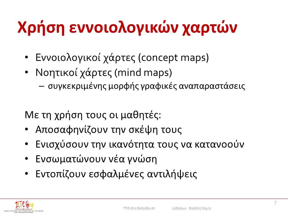 ΤΠΕ στην Εκπαίδευση Διδάσκων : Βασίλης Κόμης Χρήση εννοιολογικών χαρτών Εννοιολογικοί χάρτες ( concept maps ) Νοητικοί χάρτες (mind maps) – συγκεκριμένης μορφής γραφικές αναπαραστάσεις Με τη χρήση τους οι μαθητές: Αποσαφηνίζουν την σκέψη τους Ενισχύσουν την ικανότητα τους να κατανοούν Ενσωματώνουν νέα γνώση Εντοπίζουν εσφαλμένες αντιλήψεις 7